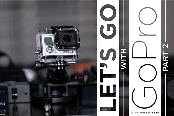 Let's Go With GoPro Part 2 : So You Have a GoPro. Now What?