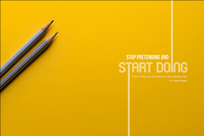 Stop Pretending and Start Doing: 5 Tips for Running Your Business Like a Real Business