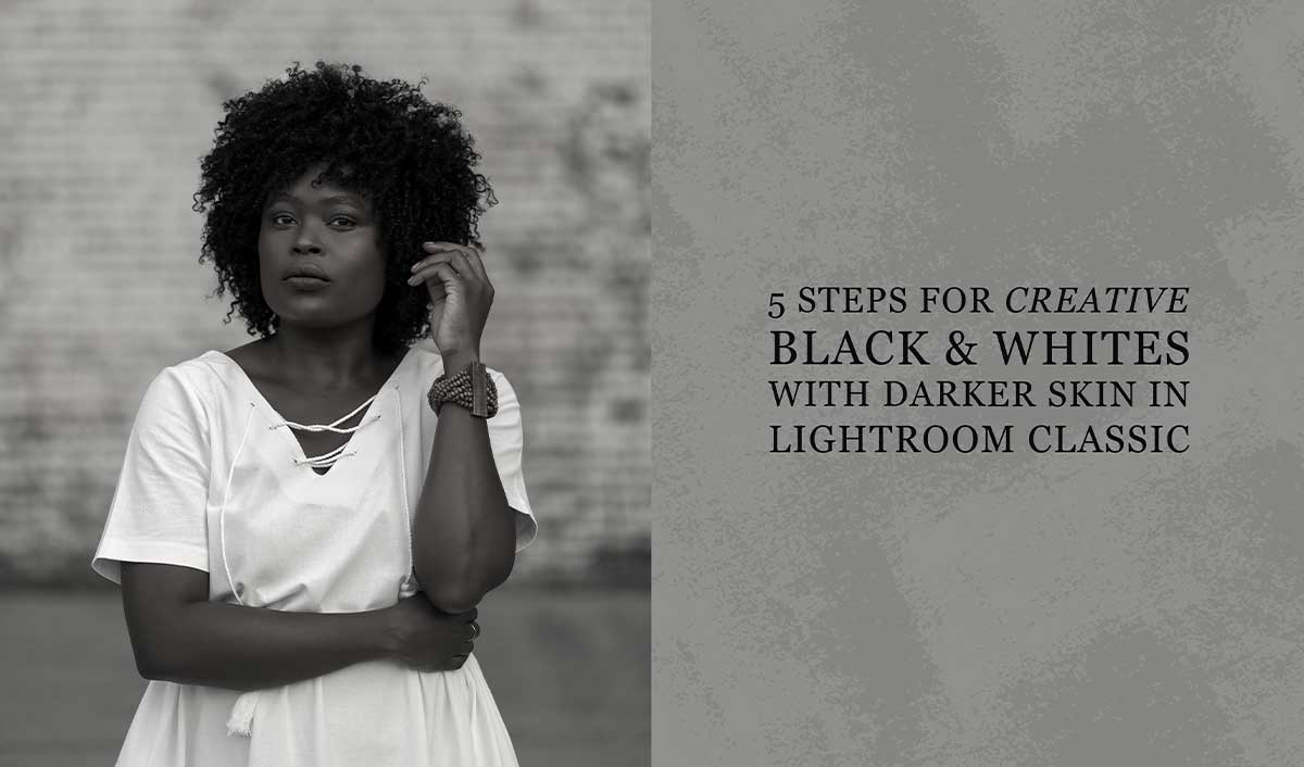 5 Steps for Creative Black & Whites with Darker Skin in Lightroom Classic